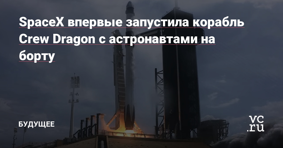 SpaceX впервые запустила корабль Crew Dragon c астронавтами на борту
