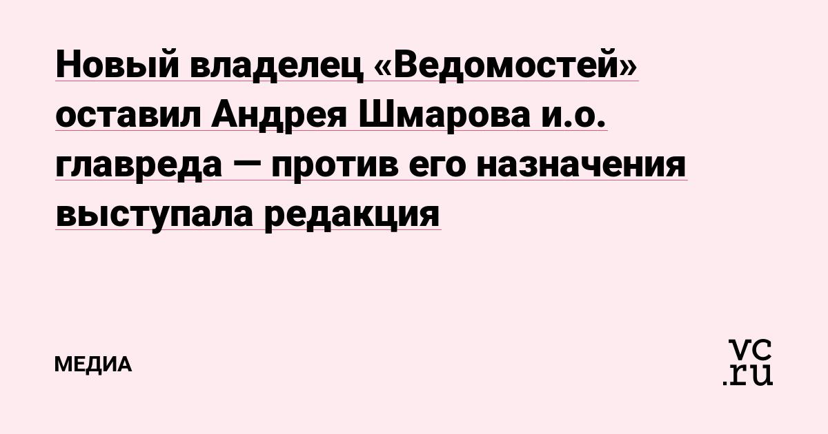 Новый владелец «Ведомостей» оставил Андрея Шмарова и.о. главреда — против его назначения выступала редакция
