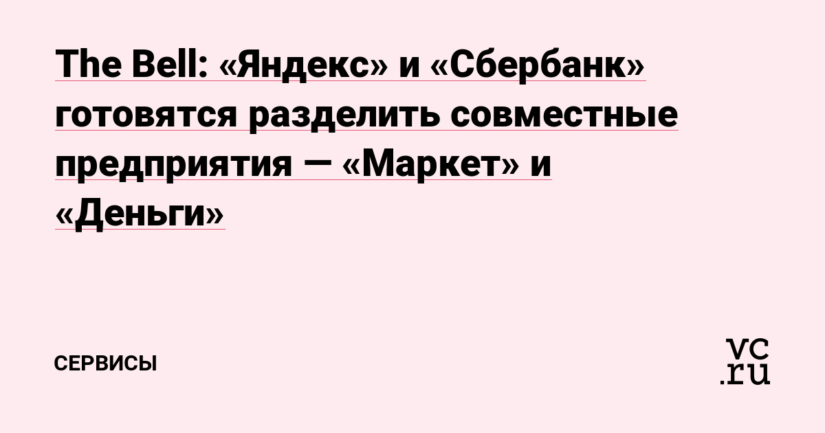 The Bell: «Яндекс» и «Сбербанк» готовятся разделить совместные предприятия — «Маркет» и «Деньги»
