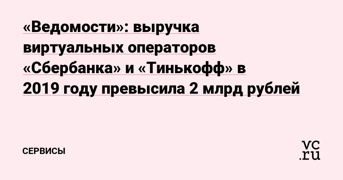 «Ведомости»: выручка виртуальных операторов «Сбербанка» и «Тинькофф» в 2019году превысила 2млрд рублей