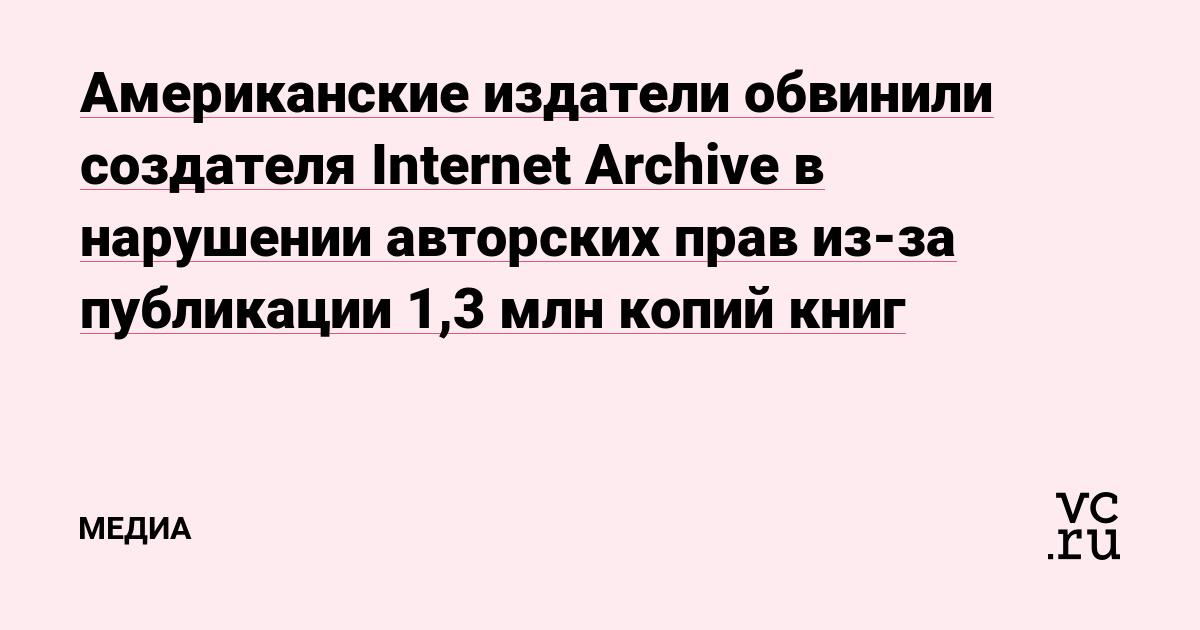 Американские издатели обвинили создателя Internet Archive в нарушении авторских прав из-за публикации 1,3млн копий книг