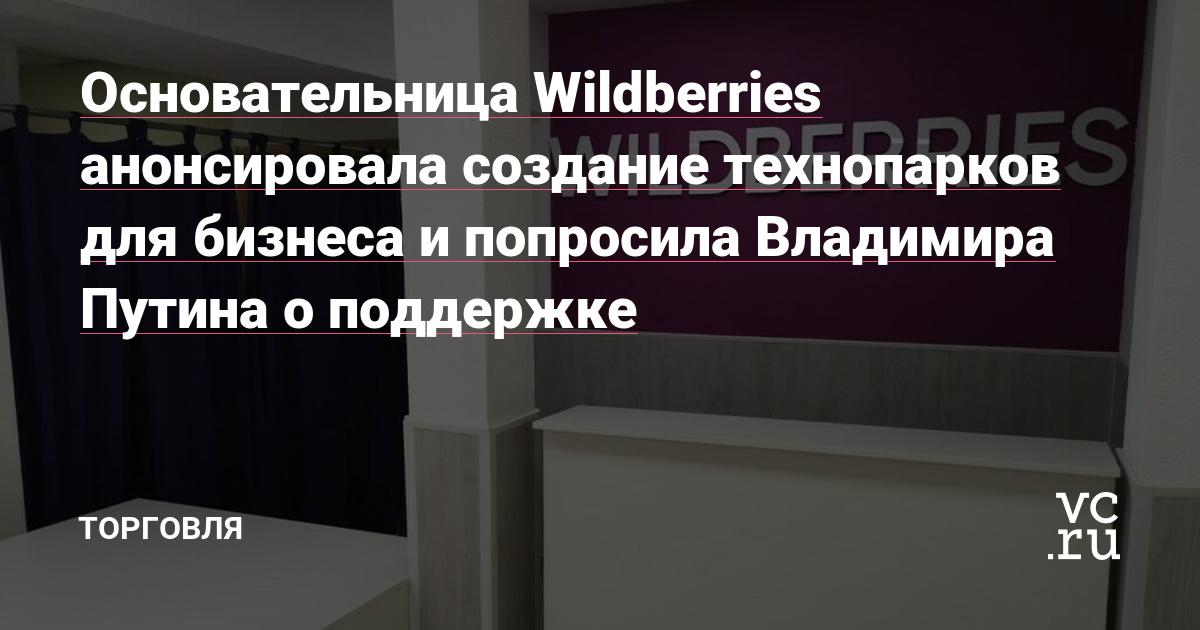 Основательница Wildberries анонсировала создание технопарков для бизнеса и попросила Владимира Путина о поддержке