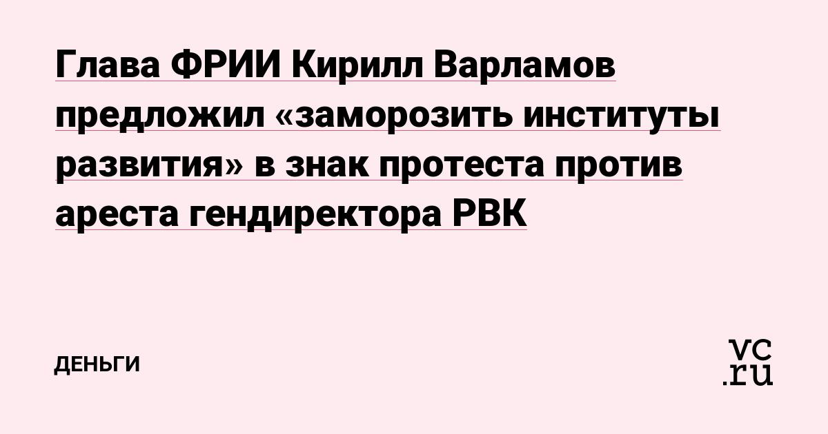 Глава ФРИИ Кирилл Варламов предложил «заморозить институты развития» в знак протеста против ареста гендиректора РВК