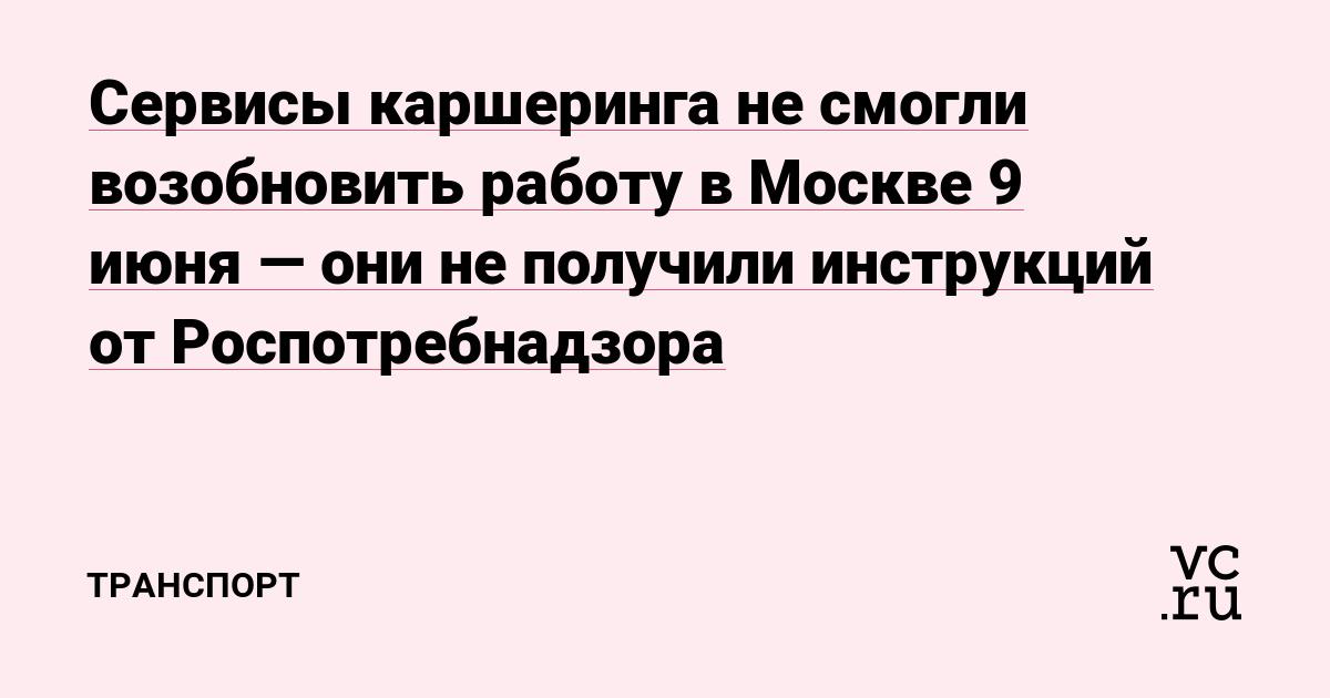 Сервисы каршеринга не смогли возобновить работу в Москве 9 июня — они не получили инструкций от Роспотребнадзора