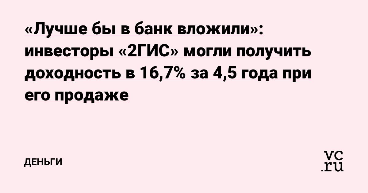 «Лучше бы в банк вложили»: инвесторы «2ГИС» могли получить доходность в 16,7% за 4,5 года при его продаже