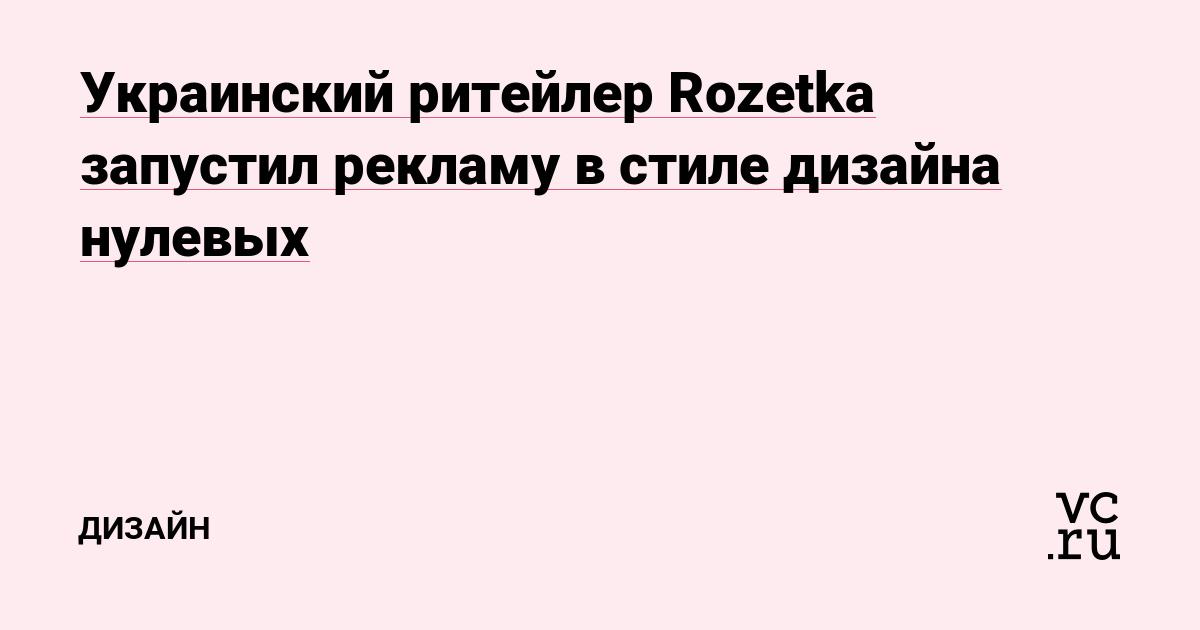 Украинский ритейлер Rozetka запустил рекламу в стиле дизайна нулевых