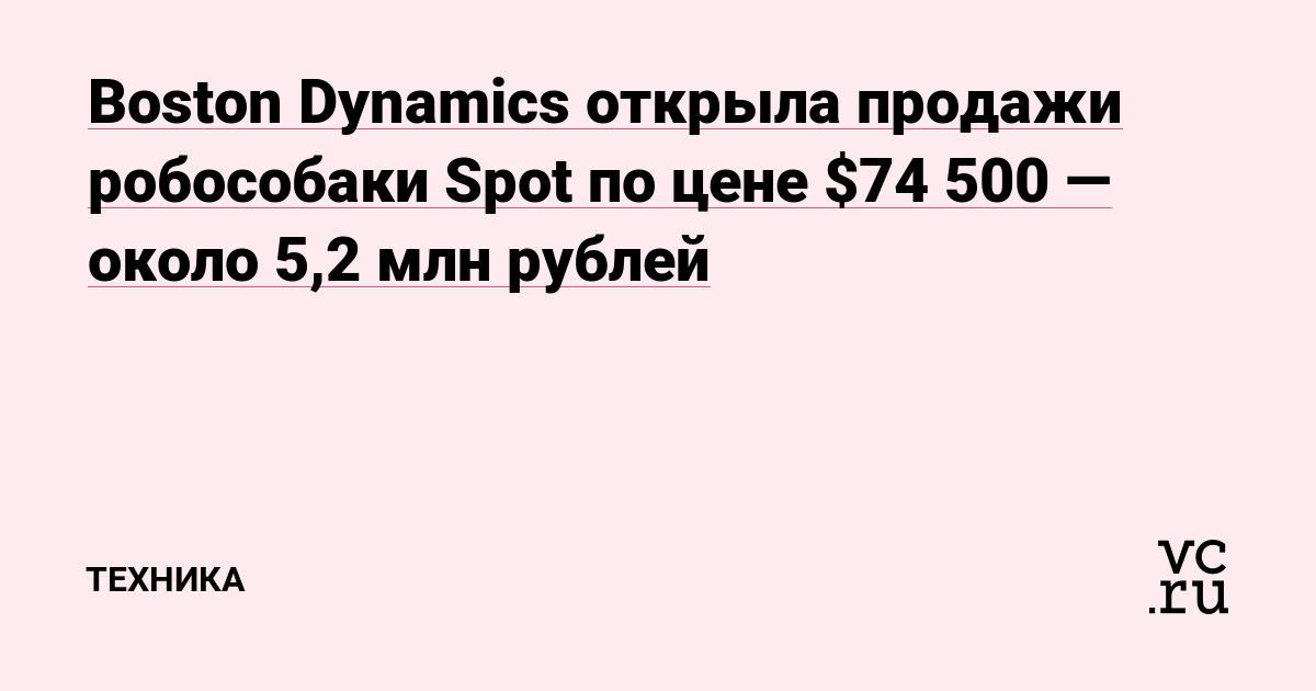 Boston Dynamics открыла продажи робособаки Spot по цене $74 500 — около 5,2 млн рублей