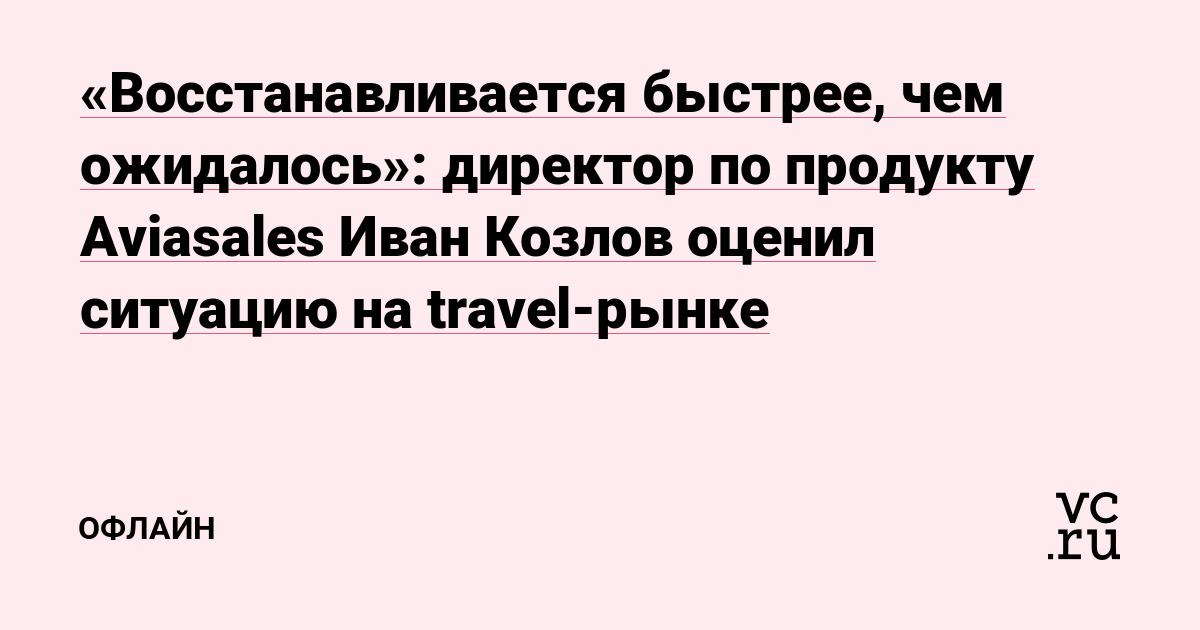 «Восстанавливается быстрее, чем ожидалось»: директор по продукту Aviasales Иван Козлов оценил ситуацию на travel-рынке