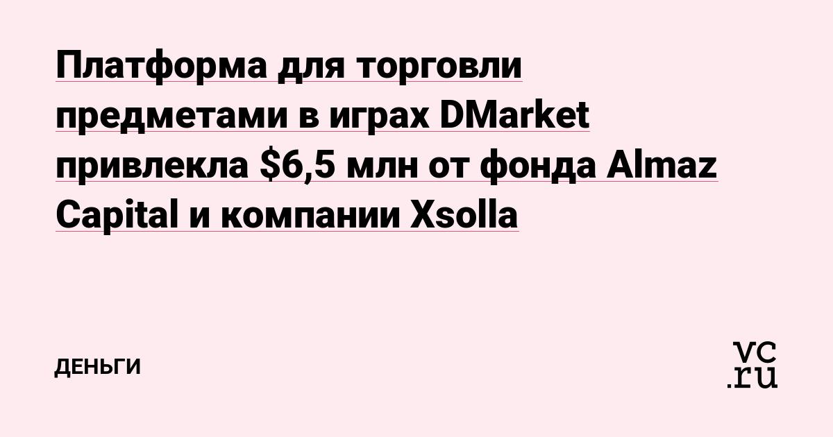 Платформа для торговли предметами в играх DMarket привлекла $6,5 млн от фондаAlmaz Capital и компанииXsolla