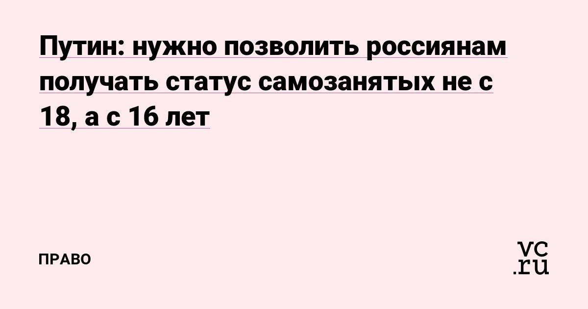 Путин: нужно позволить россиянам получать статус самозанятых не с 18, а с 16лет