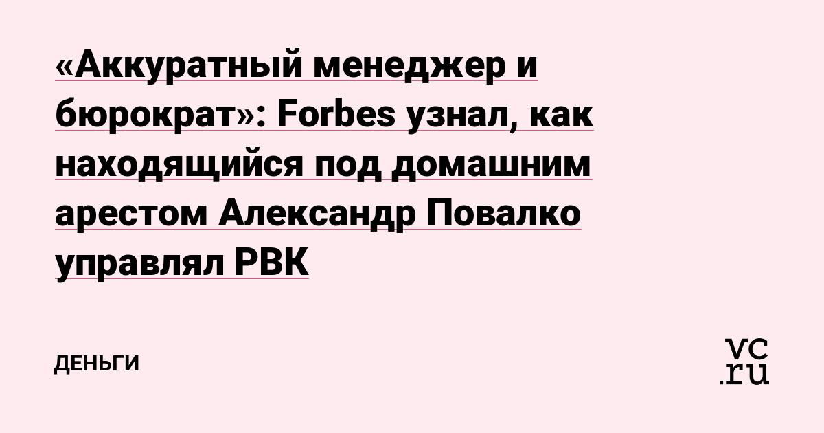 «Аккуратный менеджер и бюрократ»: Forbes узнал, как находящийся под домашним арестом Александр Повалко управлял РВК