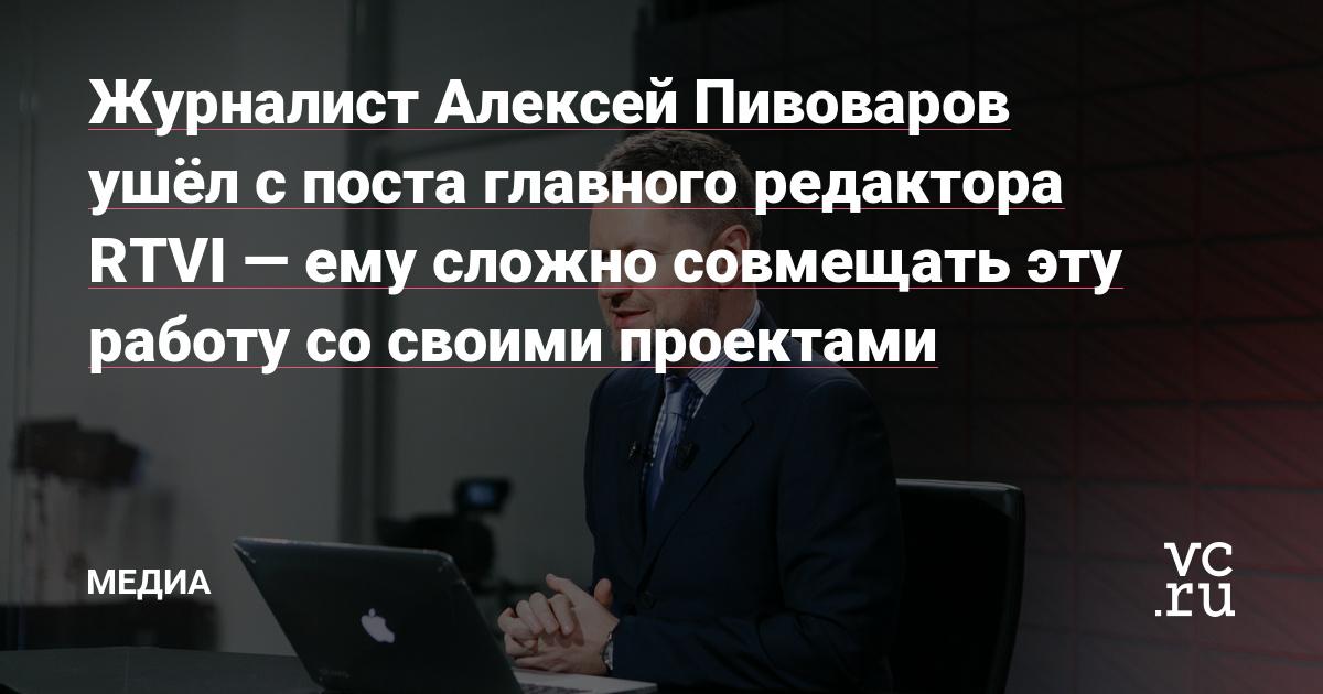 Журналист Алексей Пивоваров ушёл с поста главного редактора RTVI—ему сложно совмещать эту работу со своими проектами