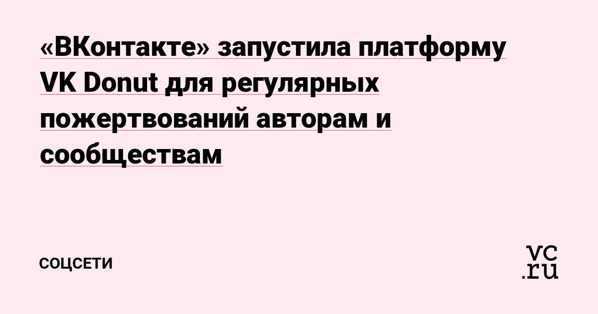«ВКонтакте» запустила платформу VK Donut для регулярных пожертвований авторам и сообществам