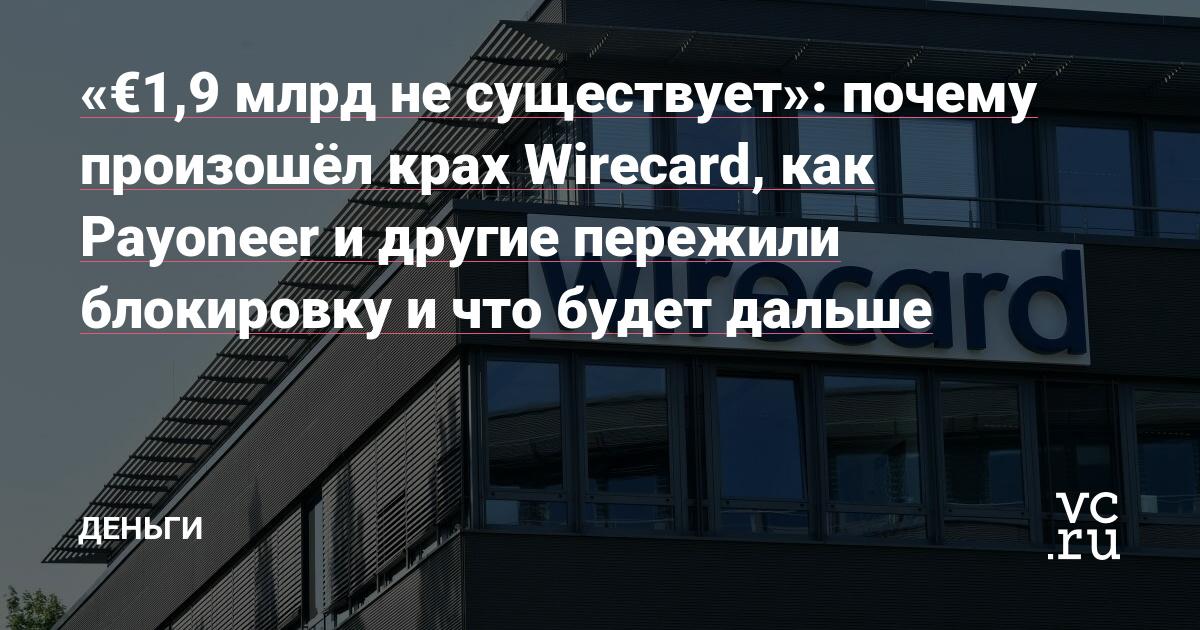 «€1,9 млрд не существует»: почему произошёл крах Wirecard, как Payoneer и другие пережили блокировку и что будет дальше