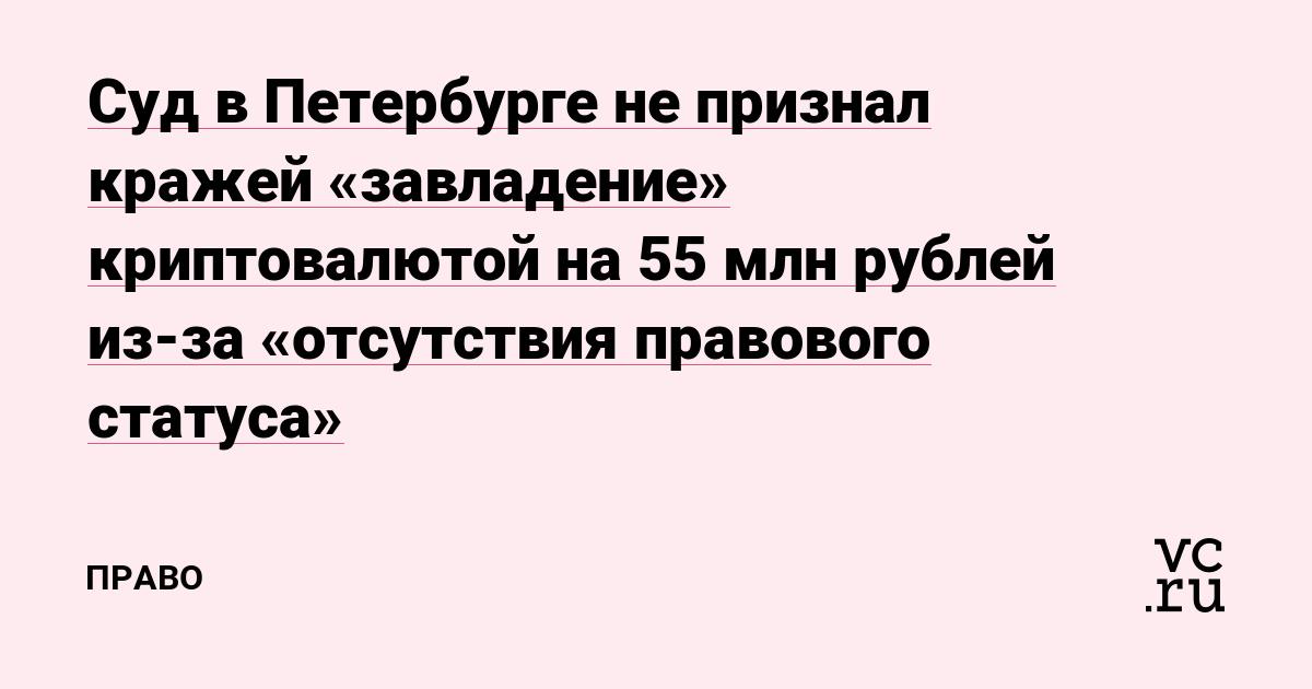 Суд в Петербурге не признал кражей «завладение» криптовалютой на 55 млн рублей из-за «отсутствия правового статуса»