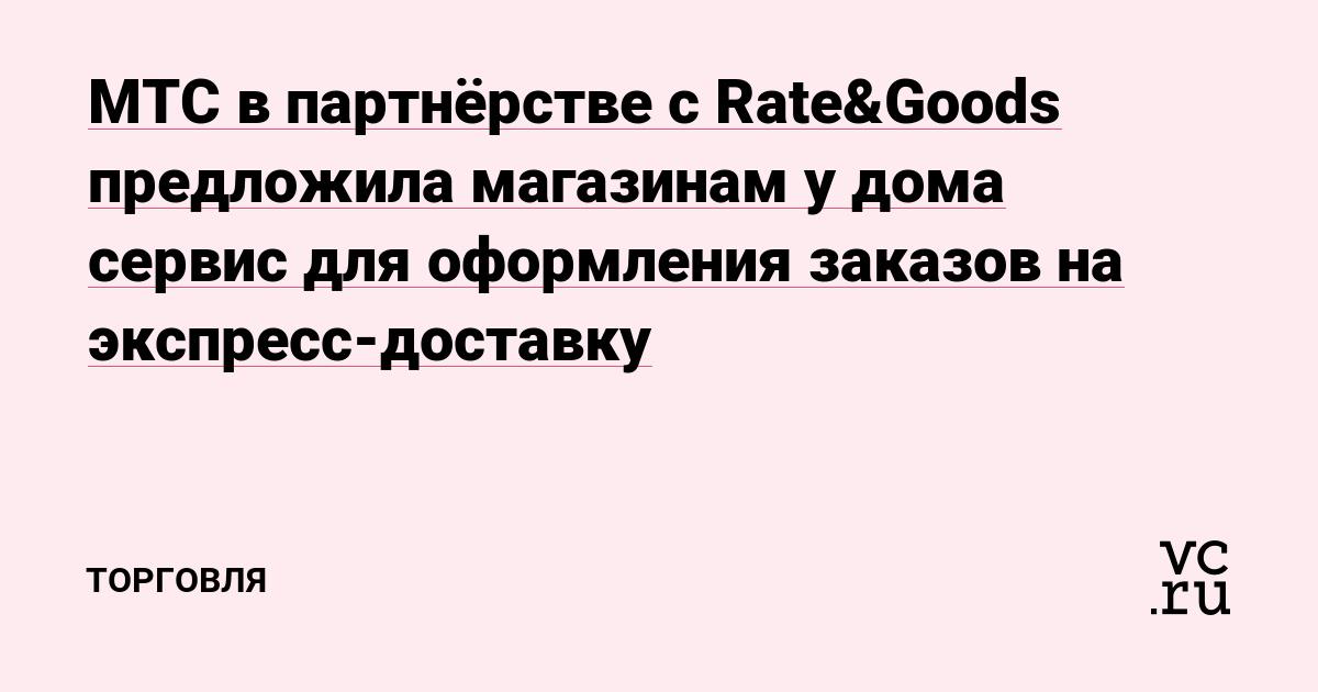 МТС в партнёрстве с Rate&Goods предложила магазинам у дома сервис для оформления заказов на экспресс-доставку