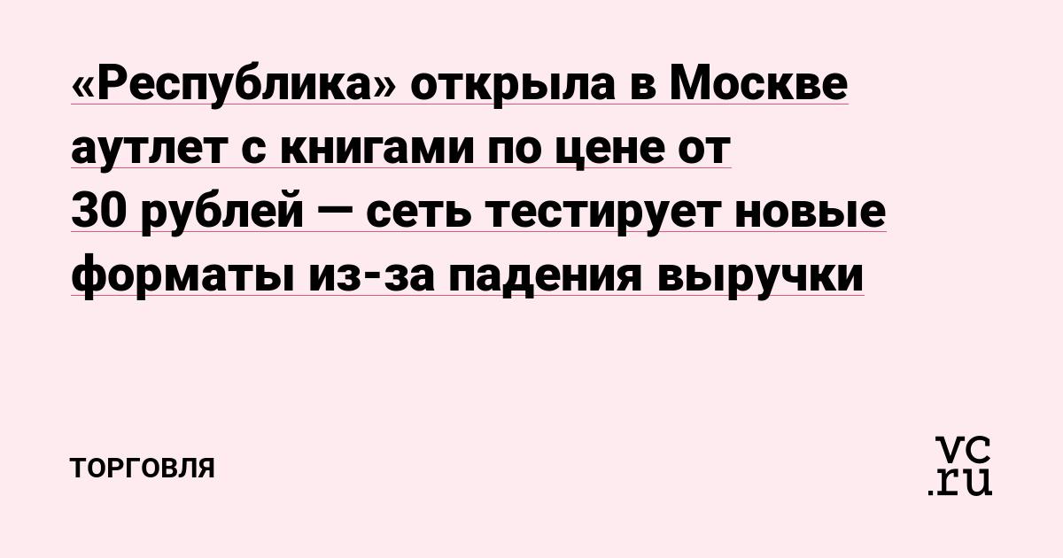 «Республика» открыла в Москве аутлет с книгами по цене от 30рублей — сеть тестирует новые форматы из-за падения выручки