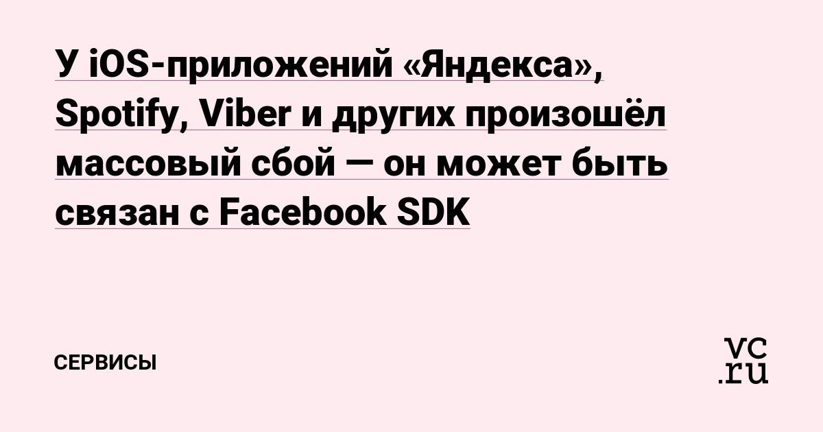 У iOS-приложений «Яндекса», Spotify, Viber и других произошёл массовый сбой — он может быть связан с Facebook SDK