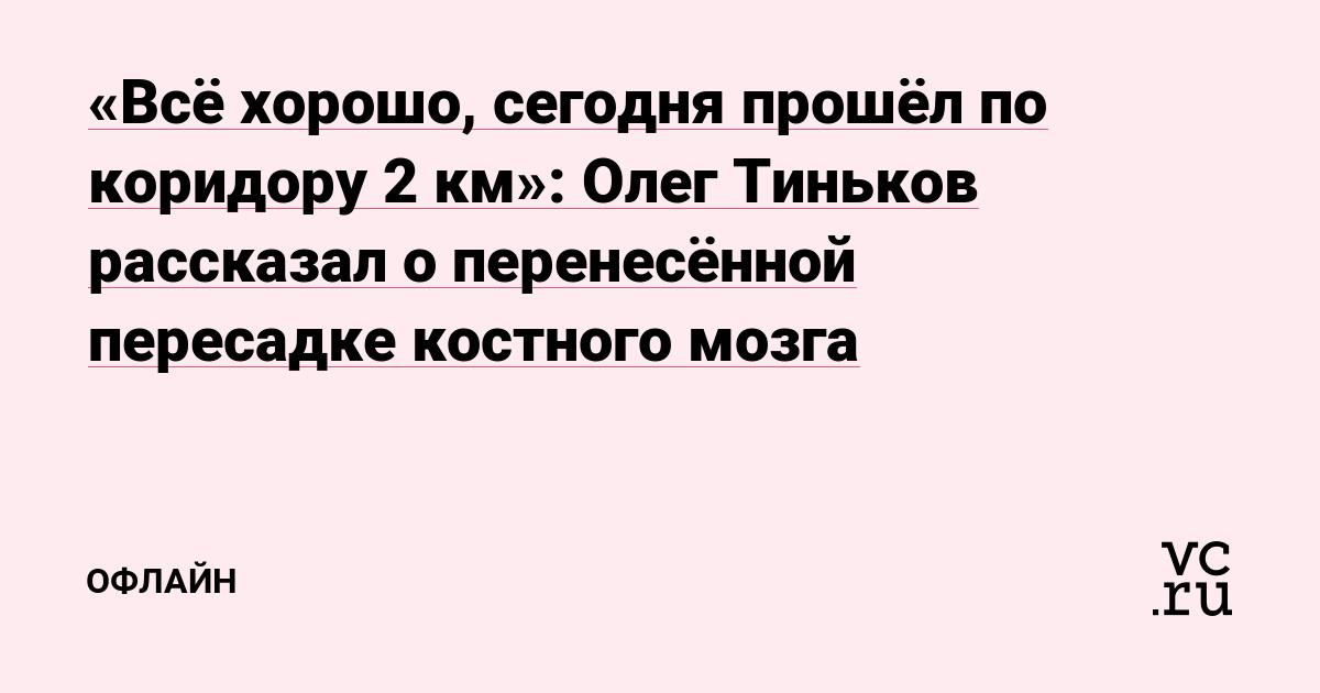 «Всё хорошо, сегодня прошёл по коридору 2 км»: Олег Тиньков рассказал о перенесённой пересадке костного мозга