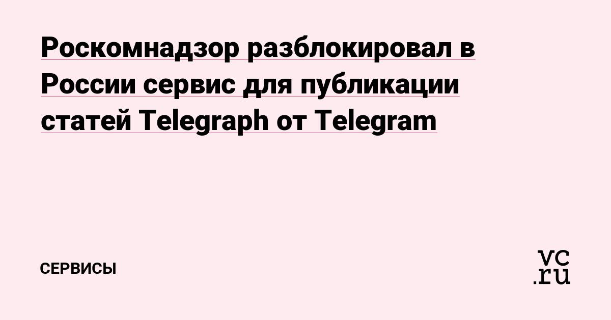 Роскомнадзор разблокировал в России сервис для публикации статей Telegraph от Telegram
