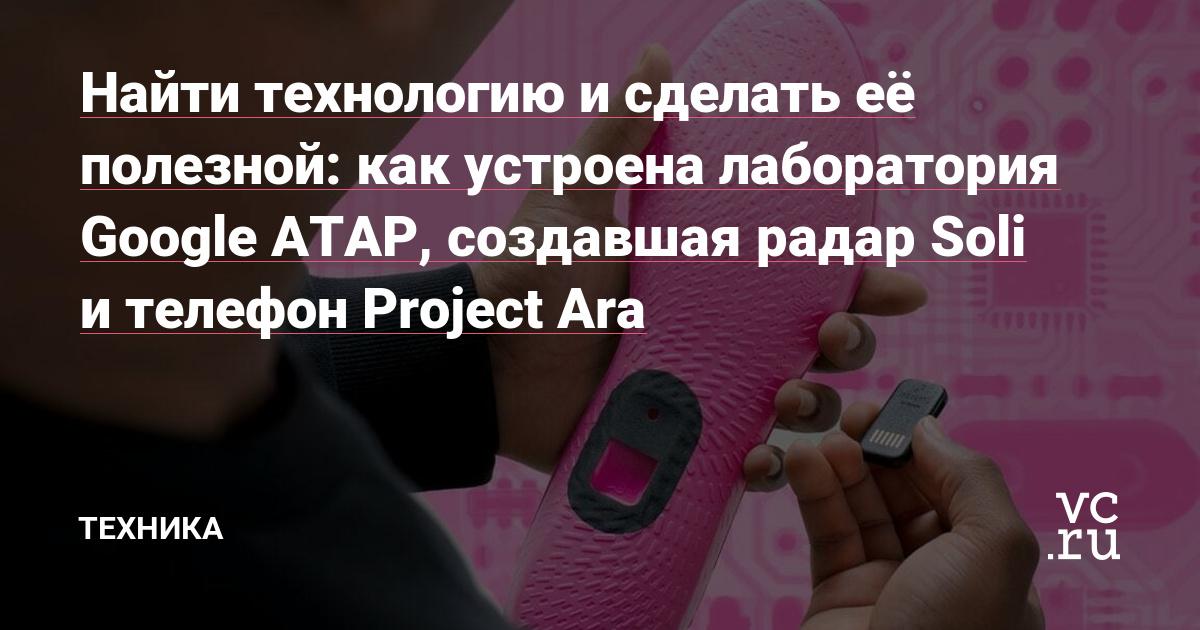 Найти технологию и сделать её полезной: как устроена лаборатория Google ATAP, создавшая радар Soli и телефон Project Ara