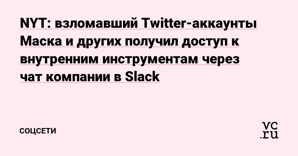 NYT: взломавший Twitter-аккаунты Маска и других получил доступ к внутренним инструментам через чат компании в Slack