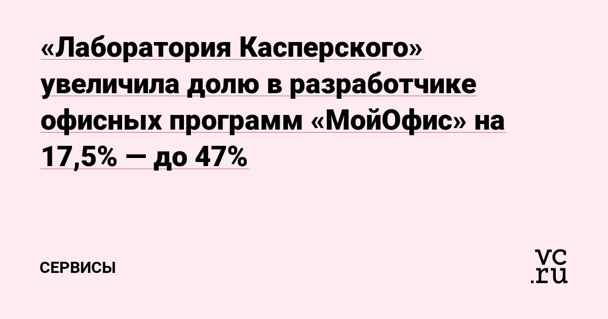 «Лаборатория Касперского» увеличила долю в разработчике офисных программ «МойОфис» на 17,5% — до 47%