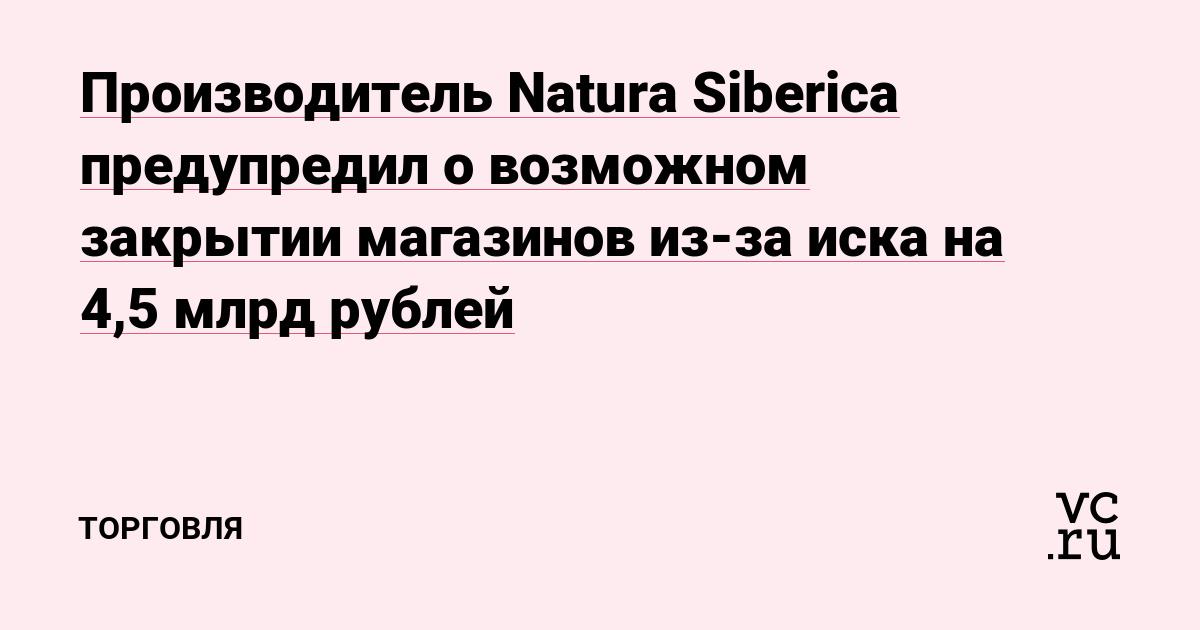 Производитель Natura Siberica предупредил о возможном закрытии магазинов из-за иска на 4,5 млрд рублей