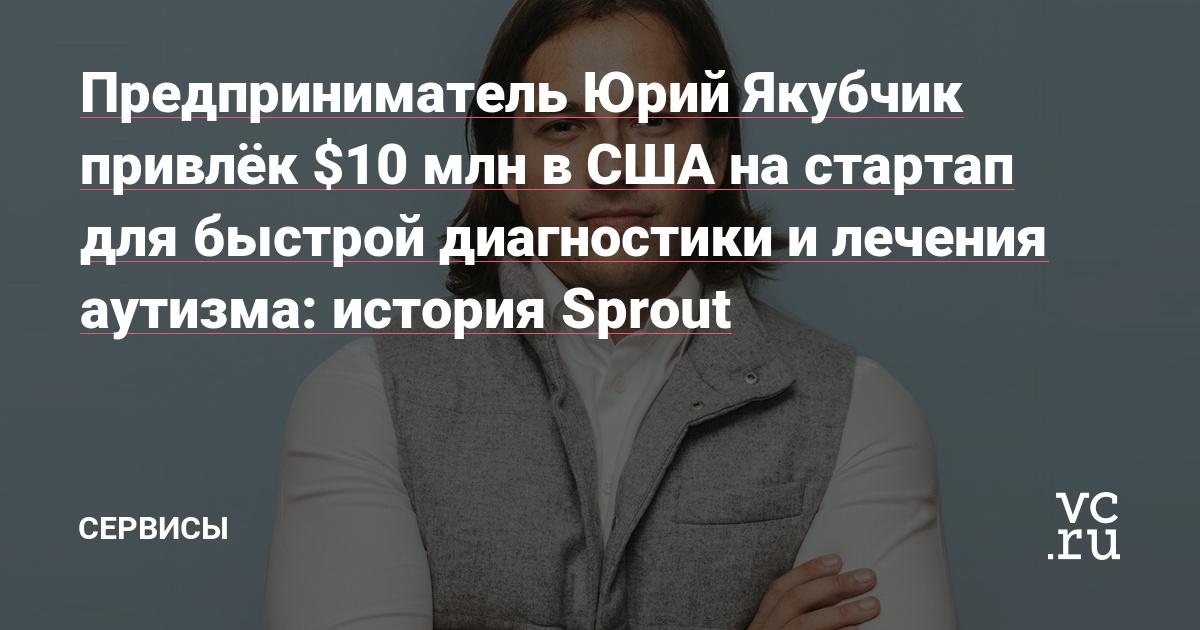 Предприниматель Юрий Якубчик привлёк $10 млн в США на стартап для быстрой диагностики и лечения аутизма: история Sprout
