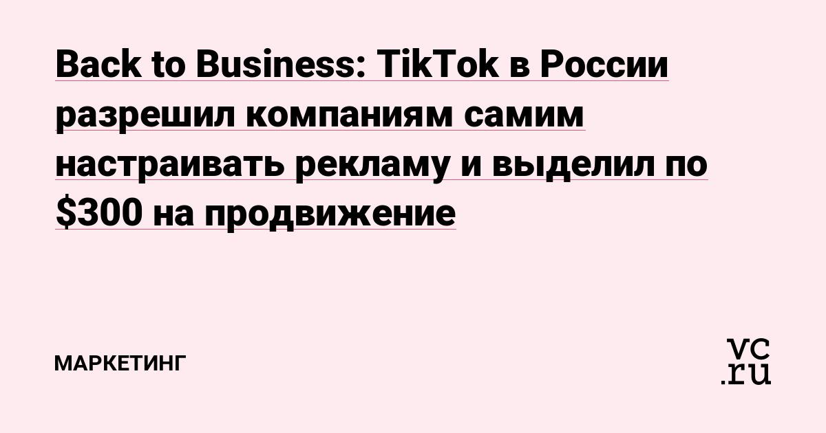 Back to Business: TikTok в России разрешил компаниям самим настраивать рекламу и выделил по $300 на продвижение
