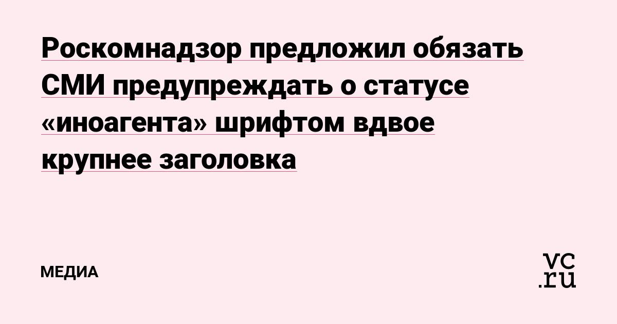 Роскомнадзор предложил обязать СМИ предупреждать о статусе «иноагента» шрифтом вдвое крупнее заголовка