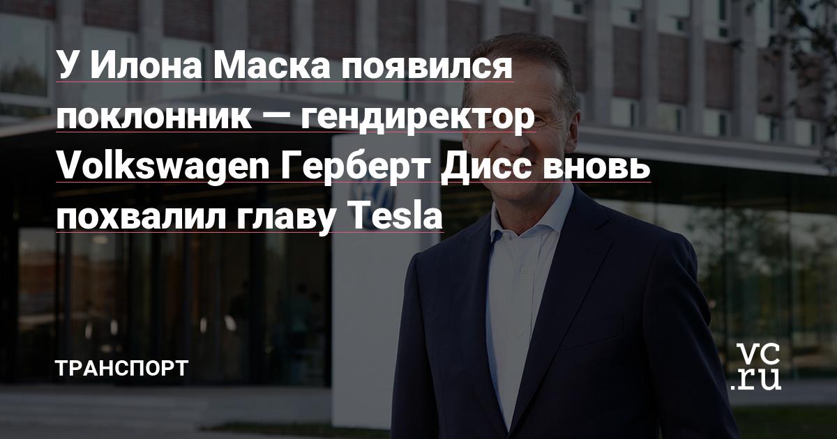У Илона Маска появился поклонник—гендиректор Volkswagen Герберт Дисс вновь похвалил главу Tesla