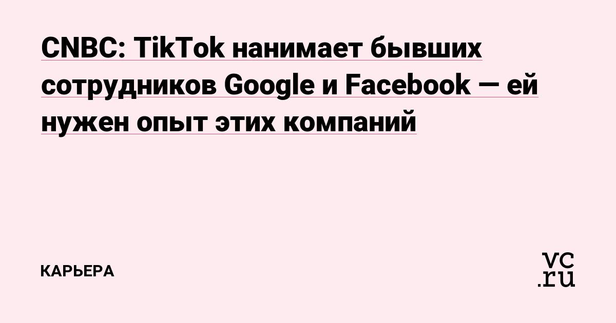 CNBC: TikTok нанимает бывших сотрудников Google и Facebook—ей нужен опыт этих компаний