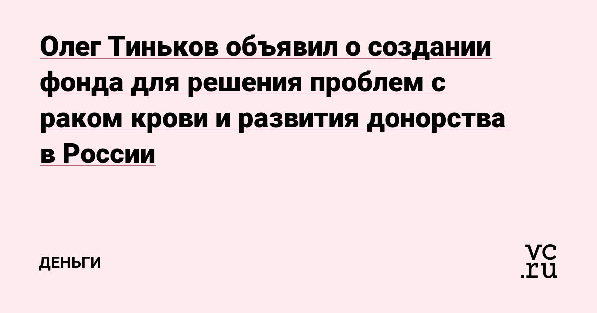 Олег Тиньков объявил о создании фонда для решения проблем с раком крови и развития донорства в России
