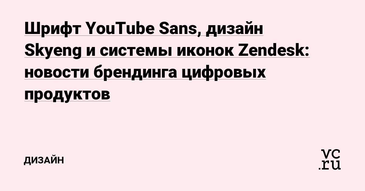 Шрифт YouTube Sans, дизайн Skyeng и системы иконок Zendesk: новости брендинга цифровых продуктов
