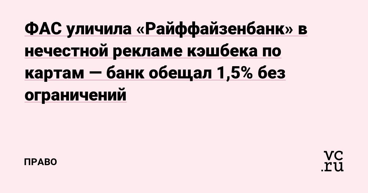 ФАС уличила «Райффайзенбанк» в нечестной рекламе кэшбека по картам — банк обещал 1,5% без ограничений