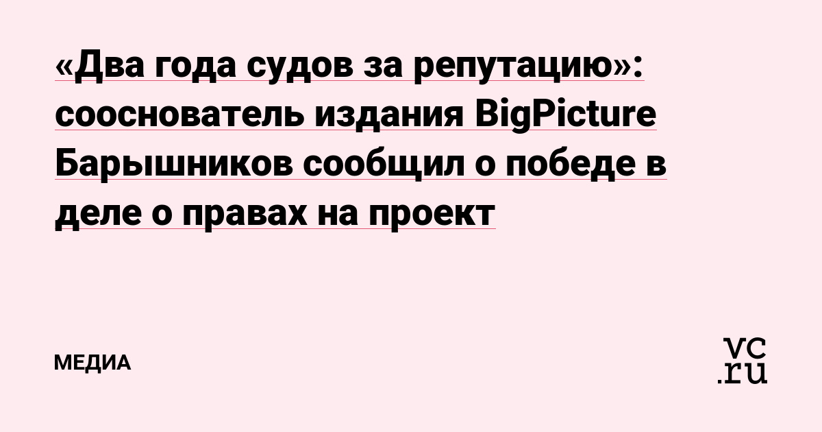 «Два года судов за репутацию»: сооснователь издания BigPicture Барышников сообщил о победе в деле о правах на проект