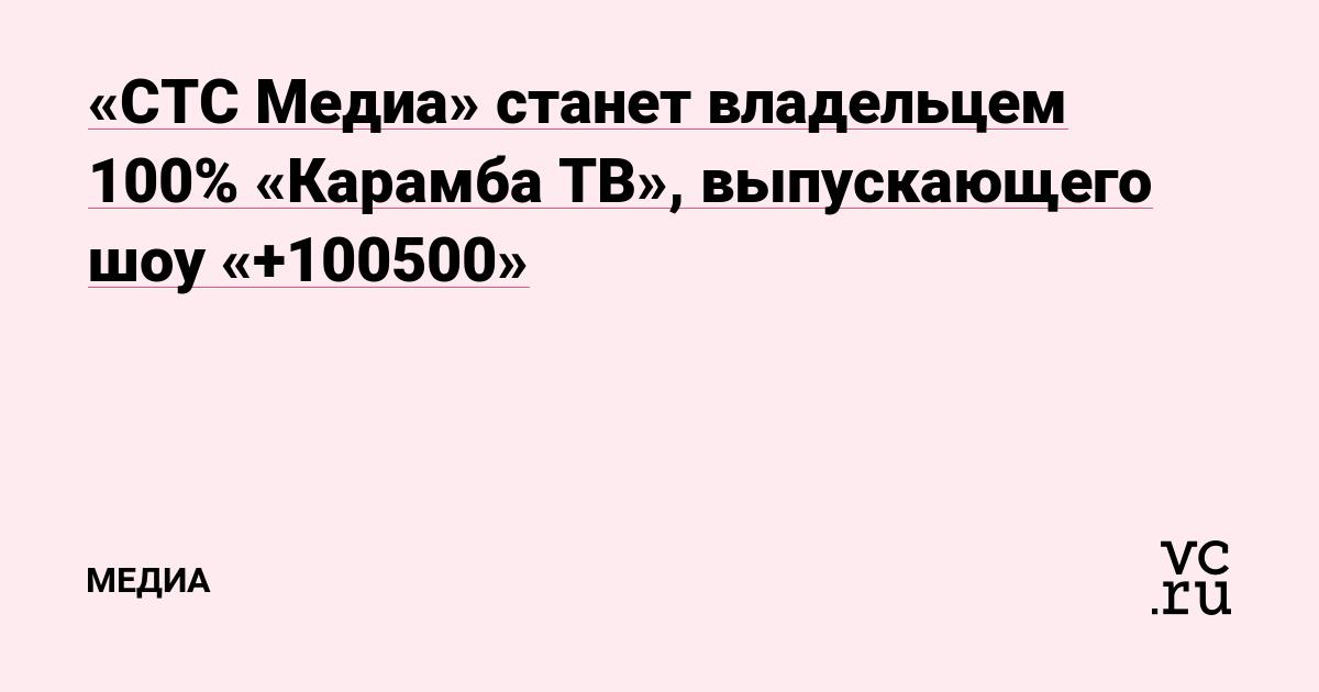 «СТС Медиа» станет владельцем 100% «Карамба ТВ», выпускающего шоу «+100500»