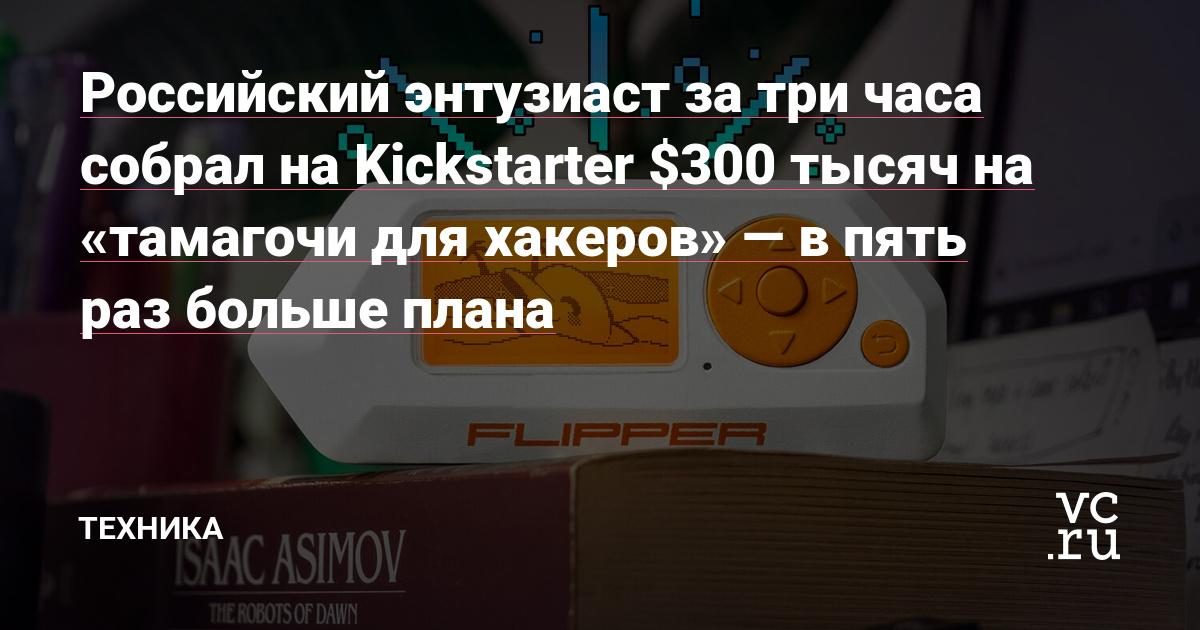 Российский энтузиаст за три часа собрал на Kickstarter $300 тысяч на «тамагочи для хакеров» — в пять раз больше плана