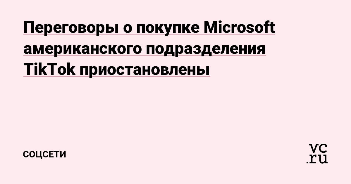 Переговоры о покупке Microsoft американского подразделения TikTok приостановлены