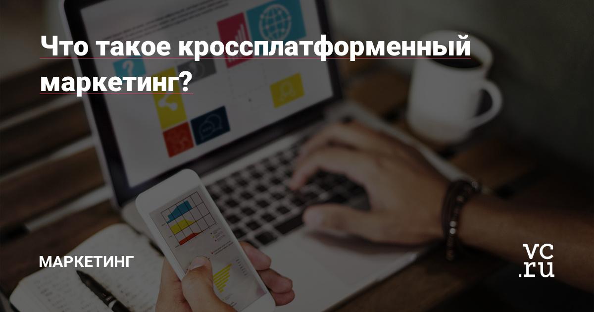 Что такое кроссплатформенный маркетинг?