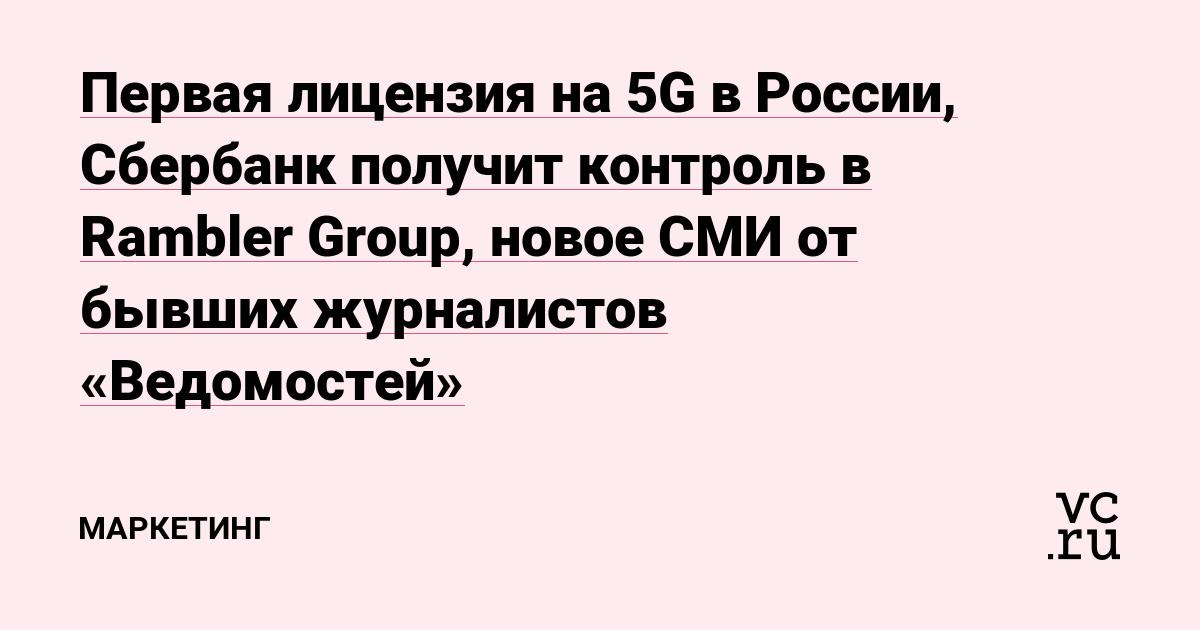 Первая лицензия на 5G в России, Сбербанк получит контроль в Rambler Group, новое СМИ от бывших журналистов «Ведомостей»