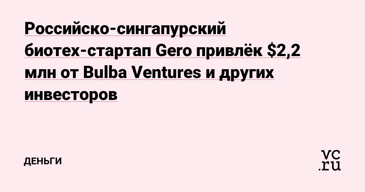 Российско-сингапурский биотех-стартап Gero привлёк $2,2 млн от Bulba Ventures и других инвесторов