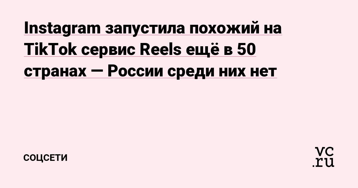 Instagram запустила похожий на TikTok сервис Reels ещё в 50 странах — России среди них нет