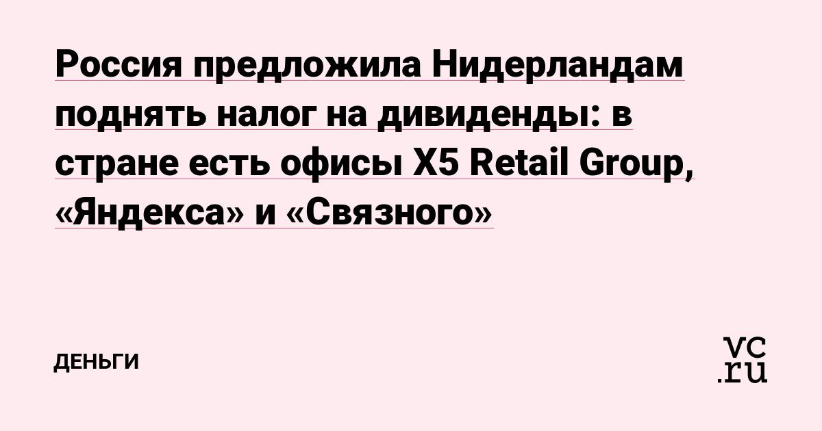 Россия предложила Нидерландам поднять налог на дивиденды: в стране есть офисы X5 Retail Group, «Яндекса» и «Связного»