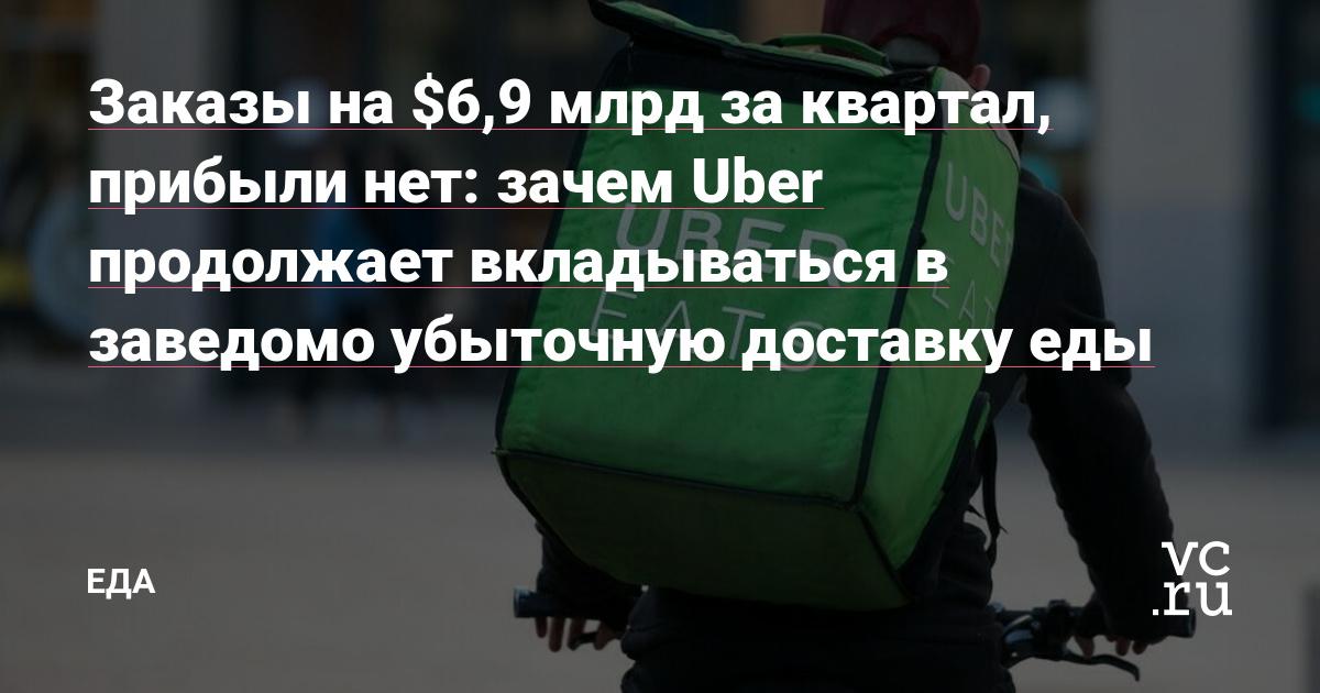 Заказы на $6,9 млрд за квартал, прибыли нет: зачем Uber продолжает вкладываться в заведомо убыточную доставку еды