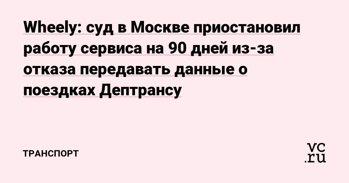 Wheely: суд в Москве приостановил работу сервиса на 90 дней из-за отказа передавать данные о поездках Дептрансу