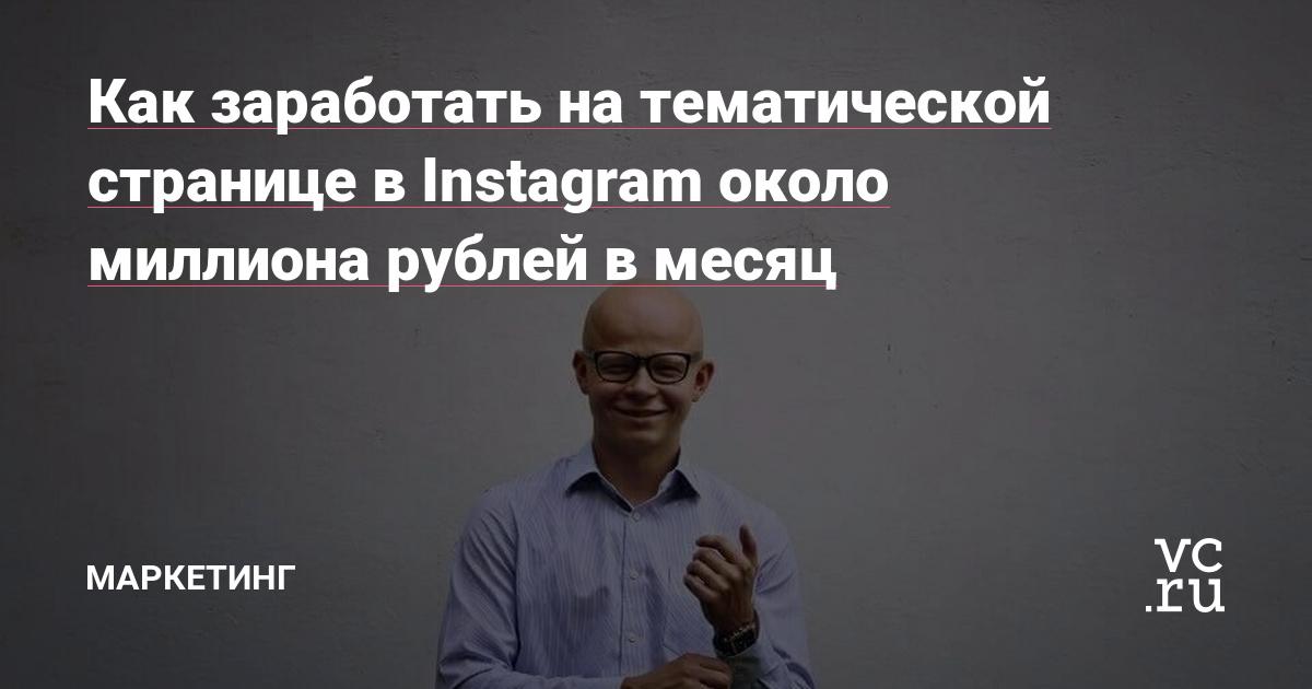 Как заработать на тематической странице в Instagram около миллиона рублей в месяц — Маркетинг на vc.ru