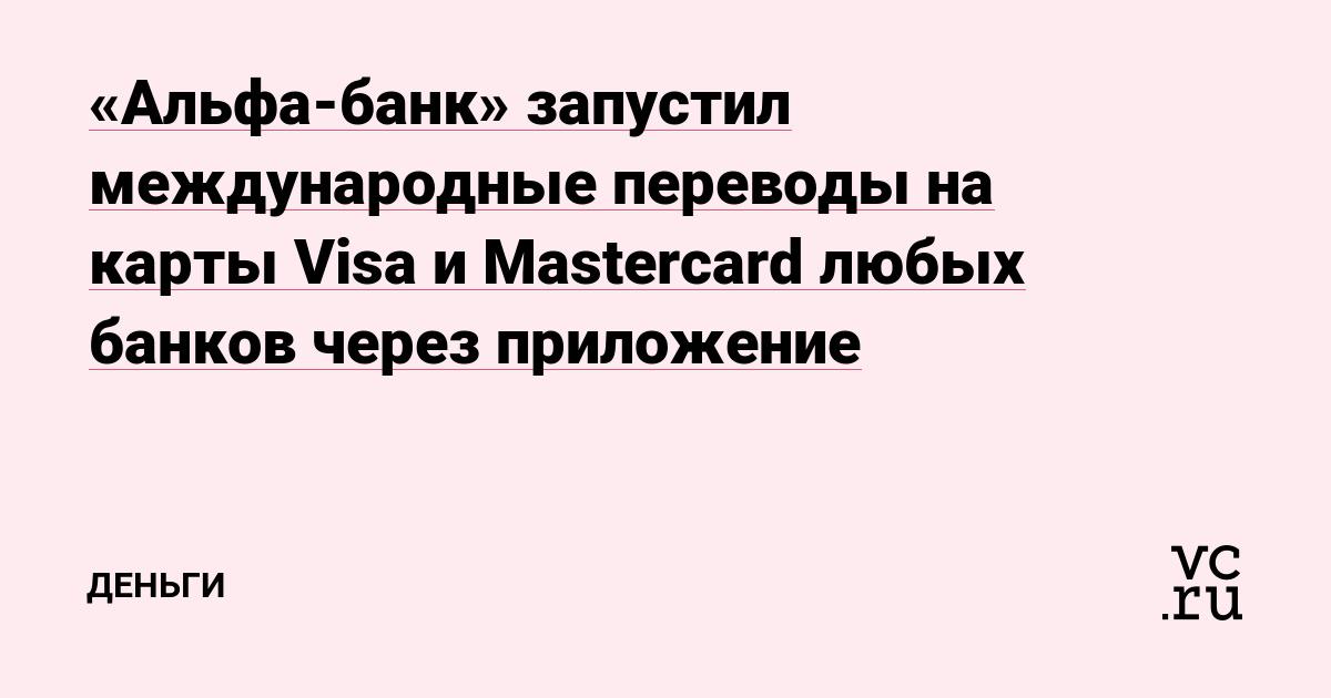 «Альфа-банк» запустил международные переводы на карты Visa и Mastercard любых банков через приложение