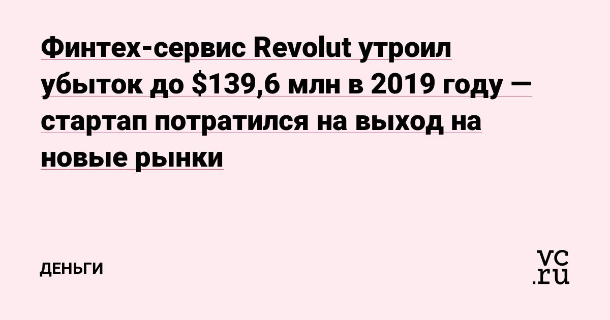 Финтех-сервис Revolut утроил убыток до $139,6млн в 2019году — стартап потратился на выход на новые рынки
